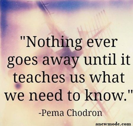 nothing goes away until it teaches us quote